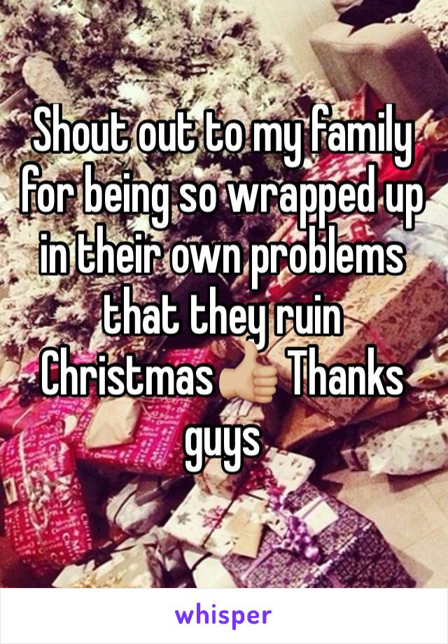Shout out to my family for being so wrapped up in their own problems that they ruin Christmas👍🏼 Thanks guys