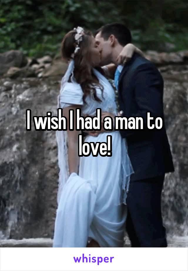 I wish I had a man to love!