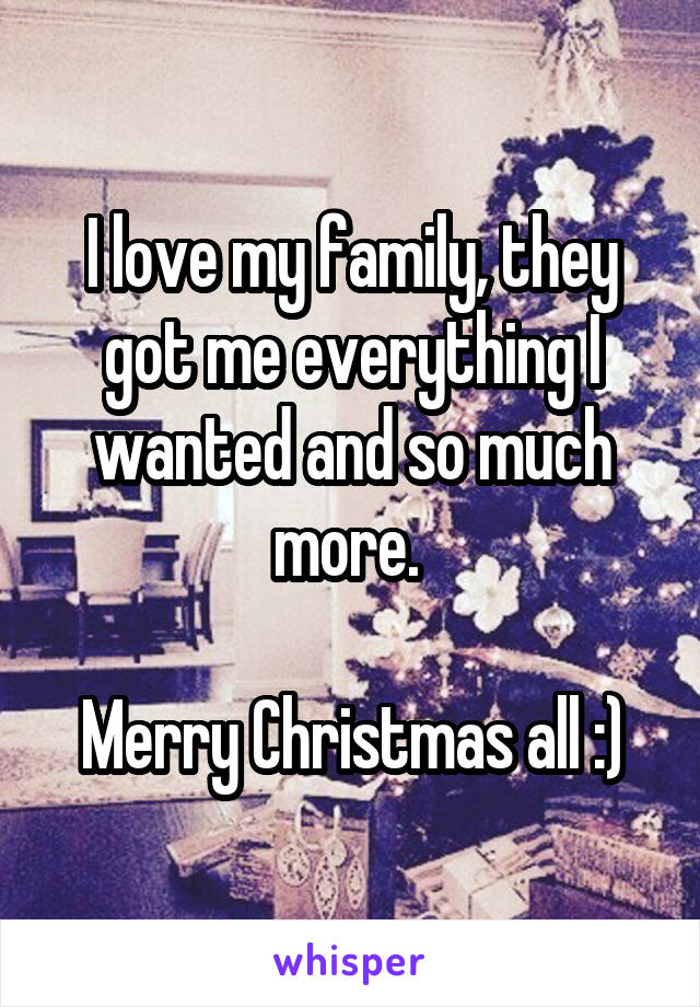 I love my family, they got me everything I wanted and so much more.   Merry Christmas all :)