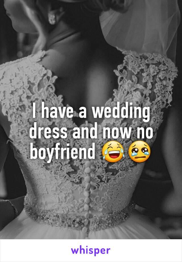I have a wedding dress and now no boyfriend 😂😢