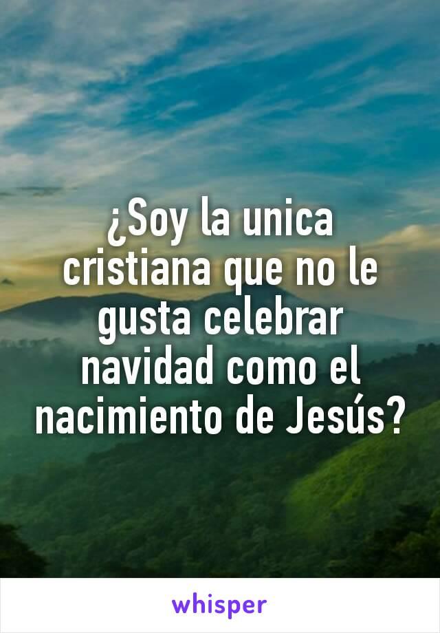 ¿Soy la unica cristiana que no le gusta celebrar navidad como el nacimiento de Jesús?