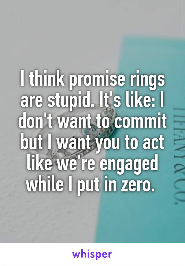 I think promise rings are stupid. It's like: I don't want to commit but I want you to act like we're engaged while I put in zero.