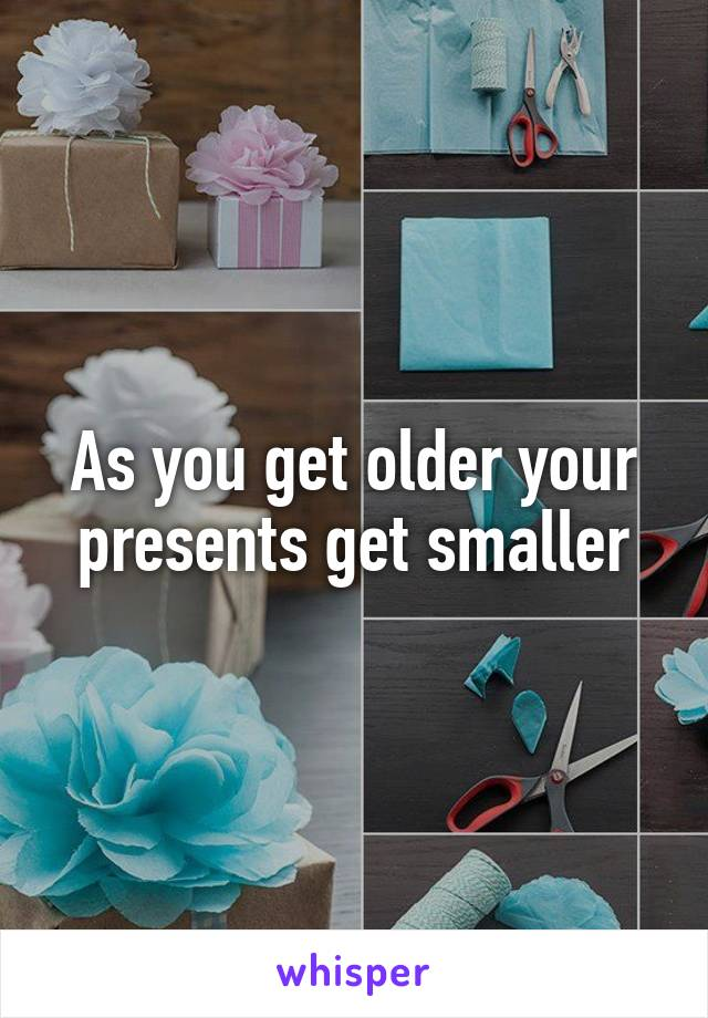 As you get older your presents get smaller
