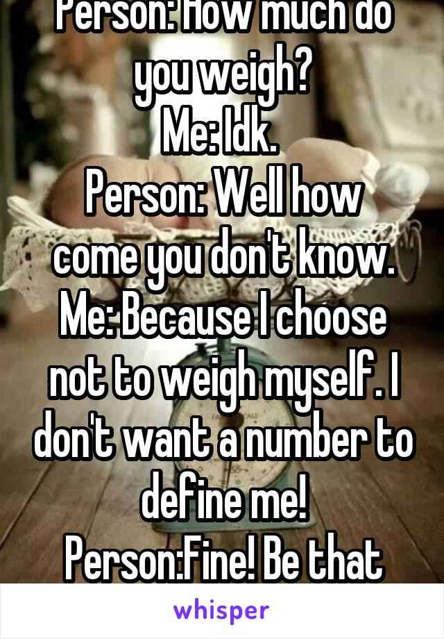 Person: How much do you weigh? Me: Idk.  Person: Well how come you don't know. Me: Because I choose not to weigh myself. I don't want a number to define me! Person:Fine! Be that way