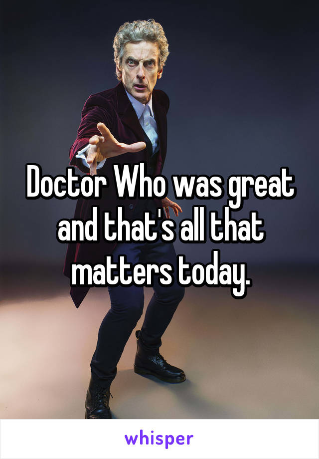 Doctor Who was great and that's all that matters today.