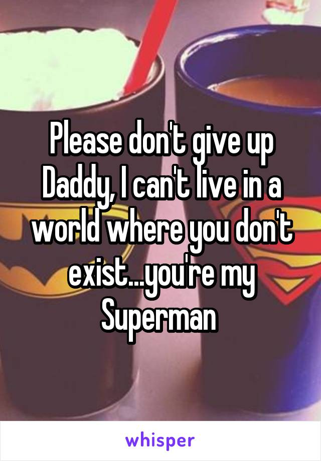 Please don't give up Daddy, I can't live in a world where you don't exist...you're my Superman