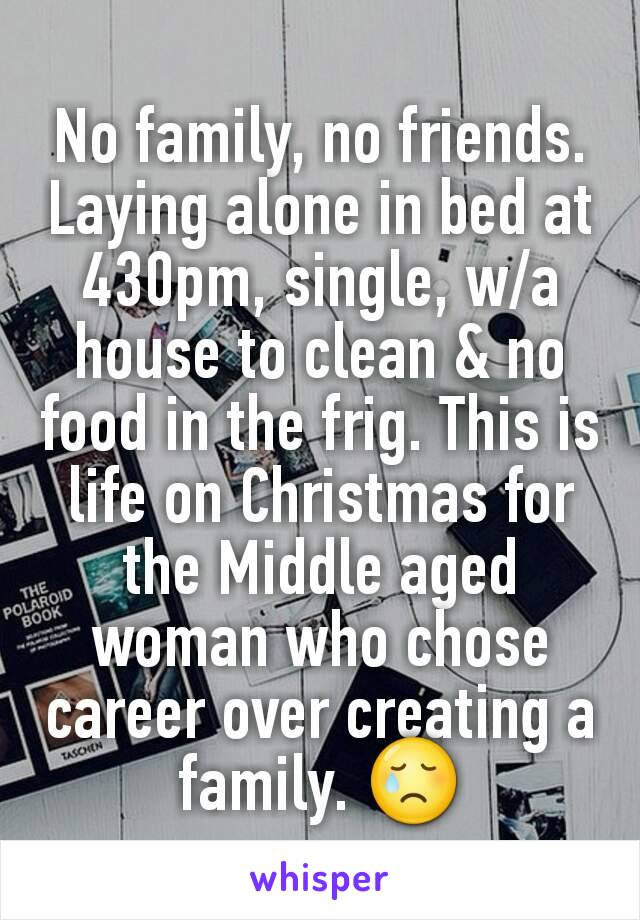 No family, no friends.  Laying alone in bed at 430pm, single, w/a house to clean & no food in the frig. This is life on Christmas for the Middle aged woman who chose career over creating a family. 😢