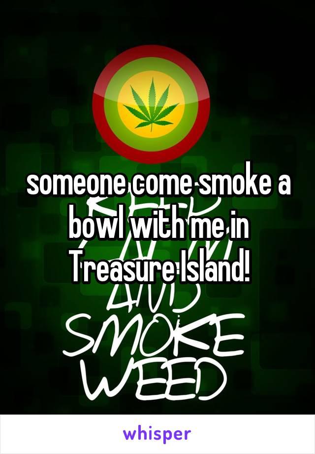 someone come smoke a bowl with me in Treasure Island!