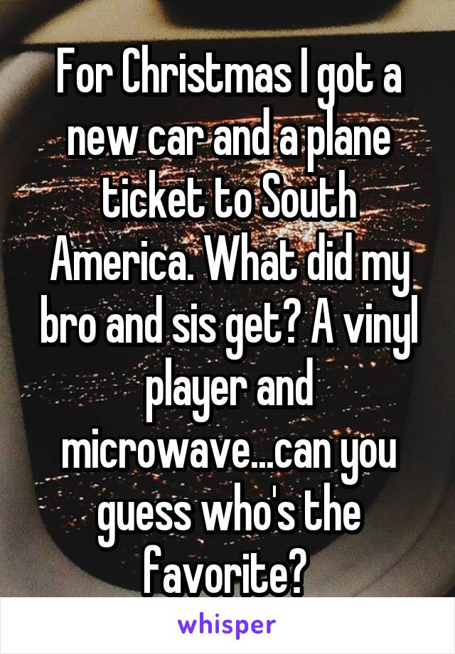 For Christmas I got a new car and a plane ticket to South America. What did my bro and sis get? A vinyl player and microwave...can you guess who's the favorite?