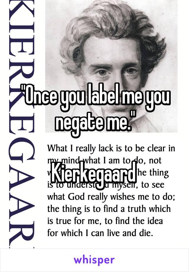 """Once you label me you negate me.""  Kierkegaard"