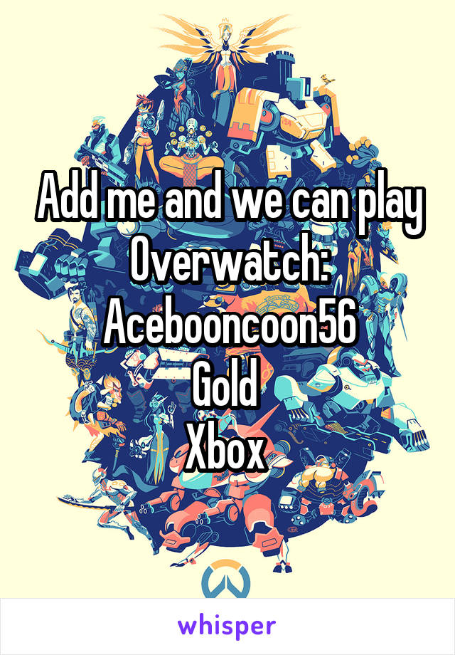 Add me and we can play Overwatch: Acebooncoon56 Gold  Xbox