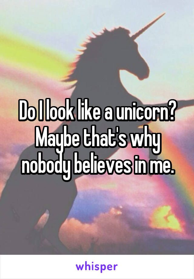 Do I look like a unicorn? Maybe that's why nobody believes in me.