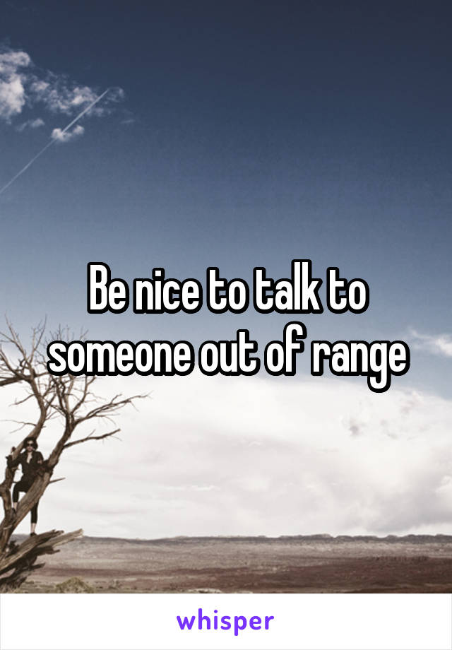 Be nice to talk to someone out of range