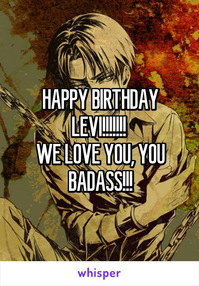 HAPPY BIRTHDAY LEVI!!!!!!!  WE LOVE YOU, YOU BADASS!!!