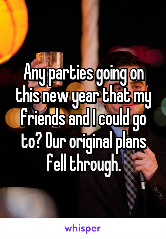 Any parties going on this new year that my friends and I could go to? Our original plans fell through.