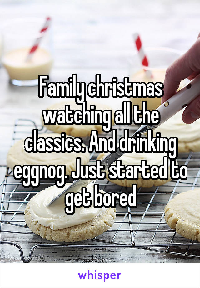 Family christmas watching all the classics. And drinking eggnog. Just started to get bored