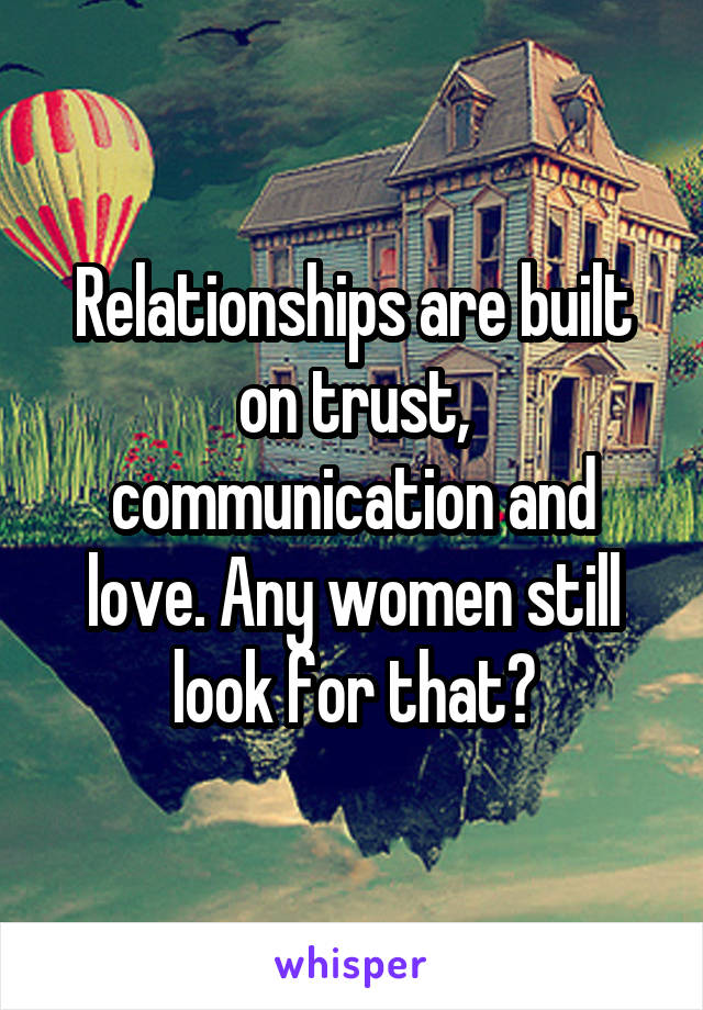 Relationships are built on trust, communication and love. Any women still look for that?