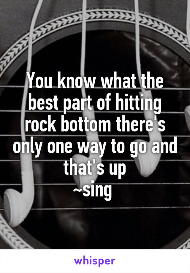 You know what the best part of hitting rock bottom there's only one way to go and that's up ~sing