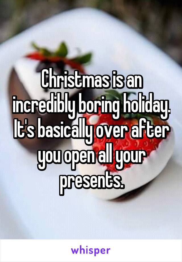 Christmas is an incredibly boring holiday. It's basically over after you open all your presents.