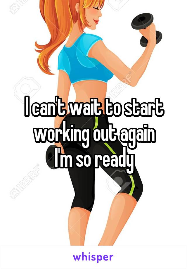 I can't wait to start working out again I'm so ready