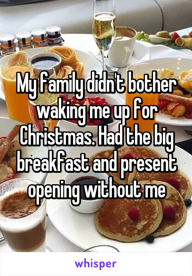 My family didn't bother waking me up for Christmas. Had the big breakfast and present opening without me