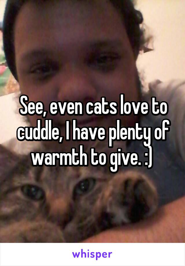 See, even cats love to cuddle, I have plenty of warmth to give. :)