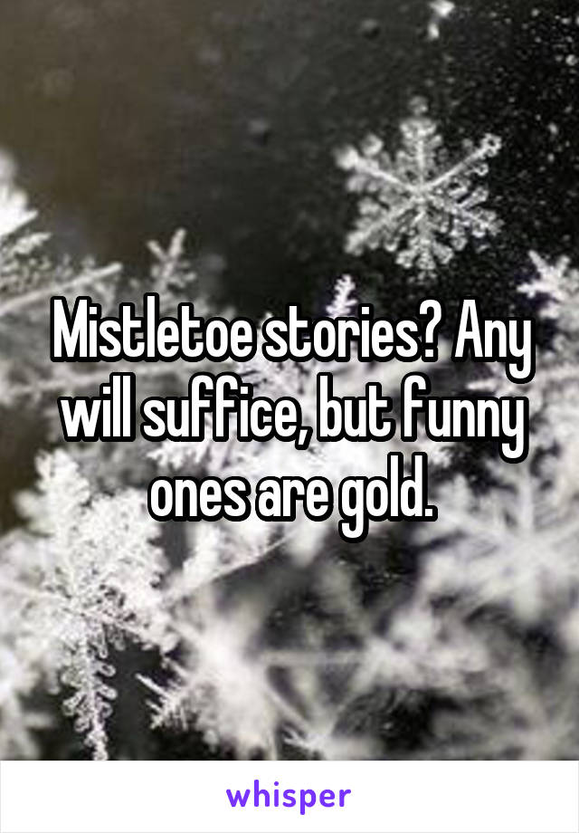 Mistletoe stories? Any will suffice, but funny ones are gold.