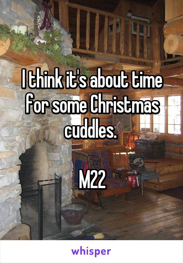 I think it's about time for some Christmas cuddles.   M22