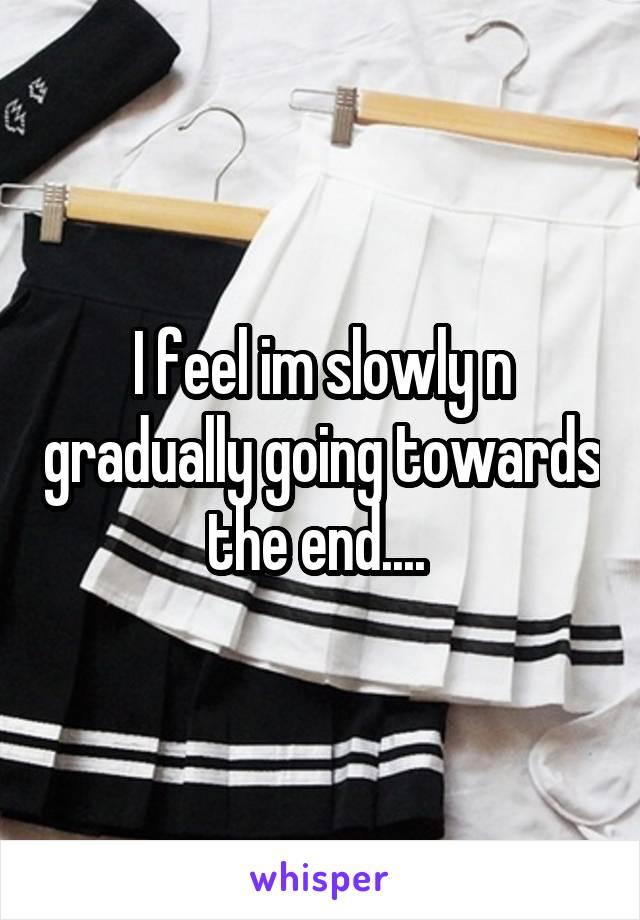 I feel im slowly n gradually going towards the end....