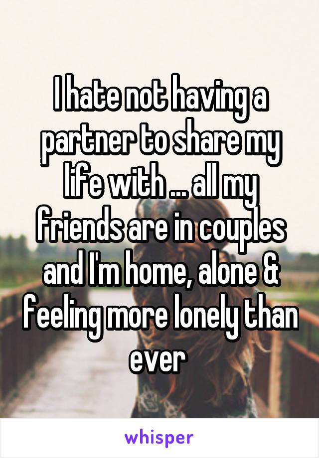 I hate not having a partner to share my life with ... all my friends are in couples and I'm home, alone & feeling more lonely than ever
