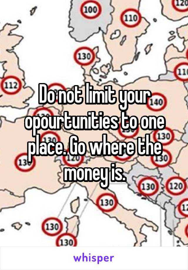 Do not limit your opourtunities to one place. Go where the money is.