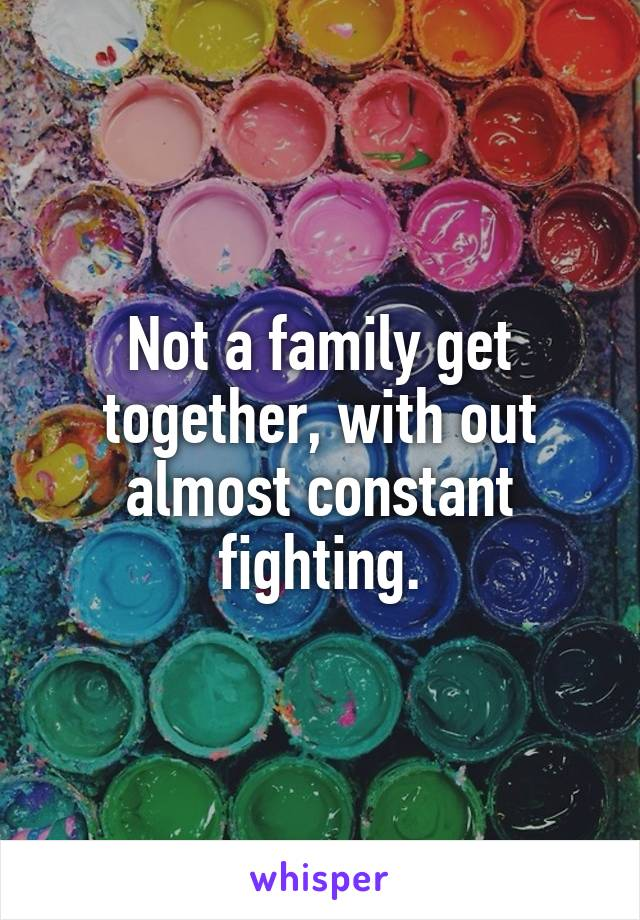 Not a family get together, with out almost constant fighting.