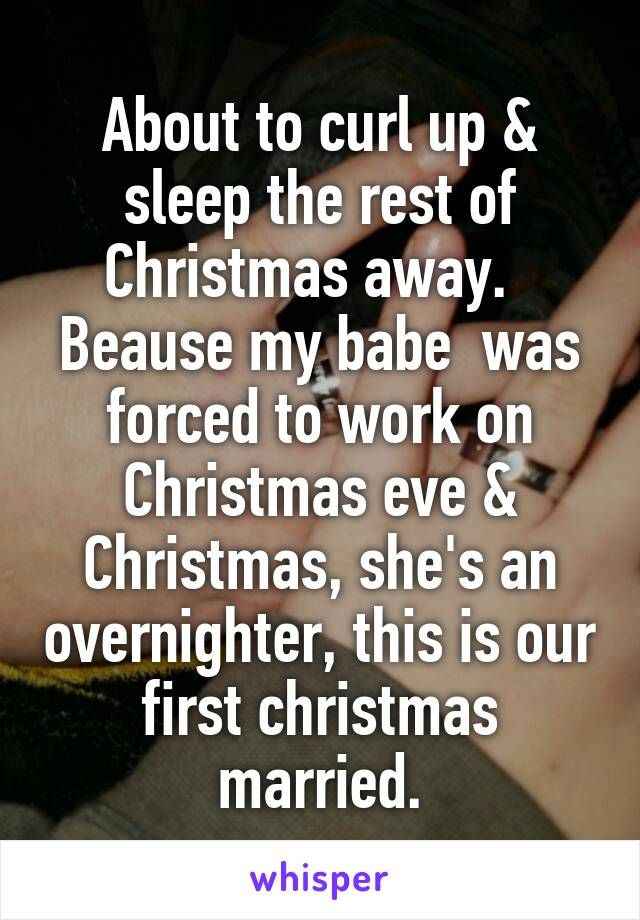 About to curl up & sleep the rest of Christmas away.   Beause my babe  was forced to work on Christmas eve & Christmas, she's an overnighter, this is our first christmas married.