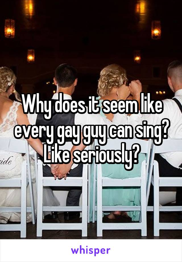 Why does it seem like every gay guy can sing? Like seriously?