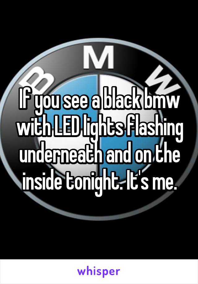 If you see a black bmw with LED lights flashing underneath and on the inside tonight. It's me.