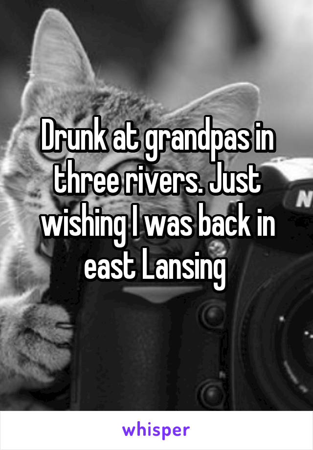 Drunk at grandpas in three rivers. Just wishing I was back in east Lansing