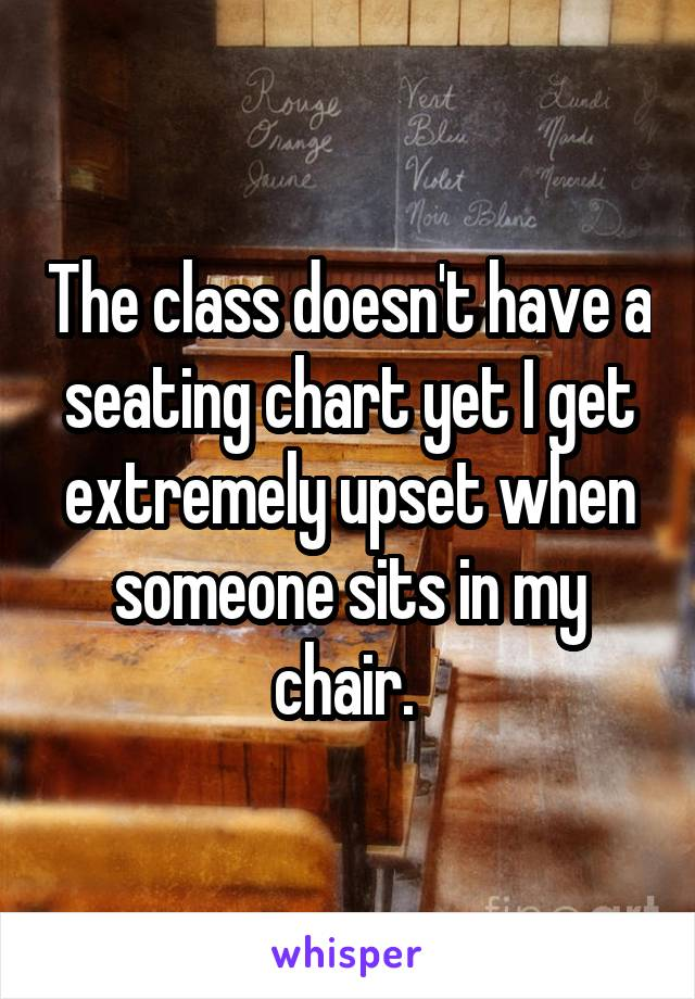 The class doesn't have a seating chart yet I get extremely upset when someone sits in my chair.