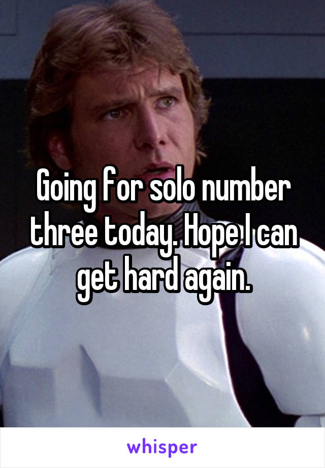 Going for solo number three today. Hope I can get hard again.