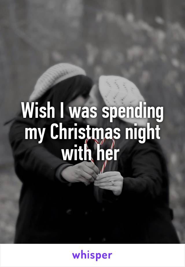 Wish I was spending my Christmas night with her