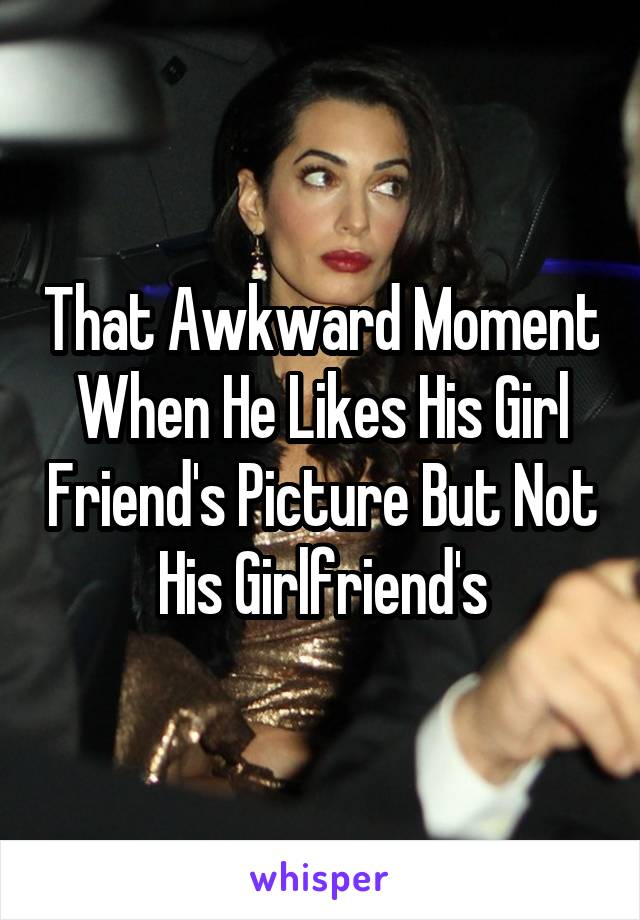 That Awkward Moment When He Likes His Girl Friend's Picture But Not His Girlfriend's