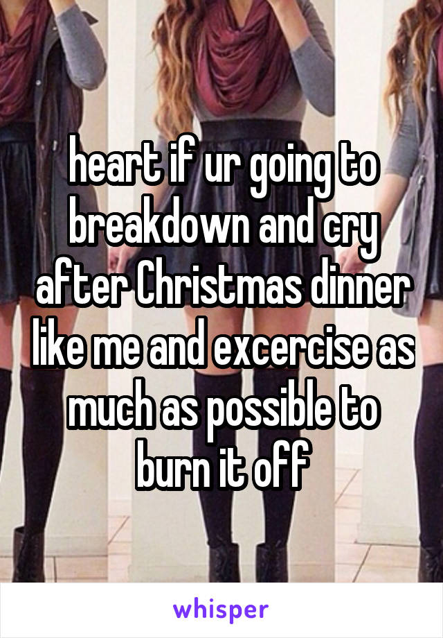 heart if ur going to breakdown and cry after Christmas dinner like me and excercise as much as possible to burn it off