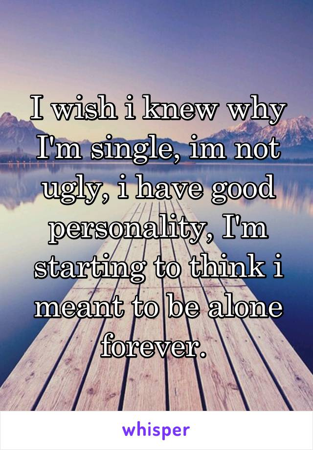 I wish i knew why I'm single, im not ugly, i have good personality, I'm starting to think i meant to be alone forever.