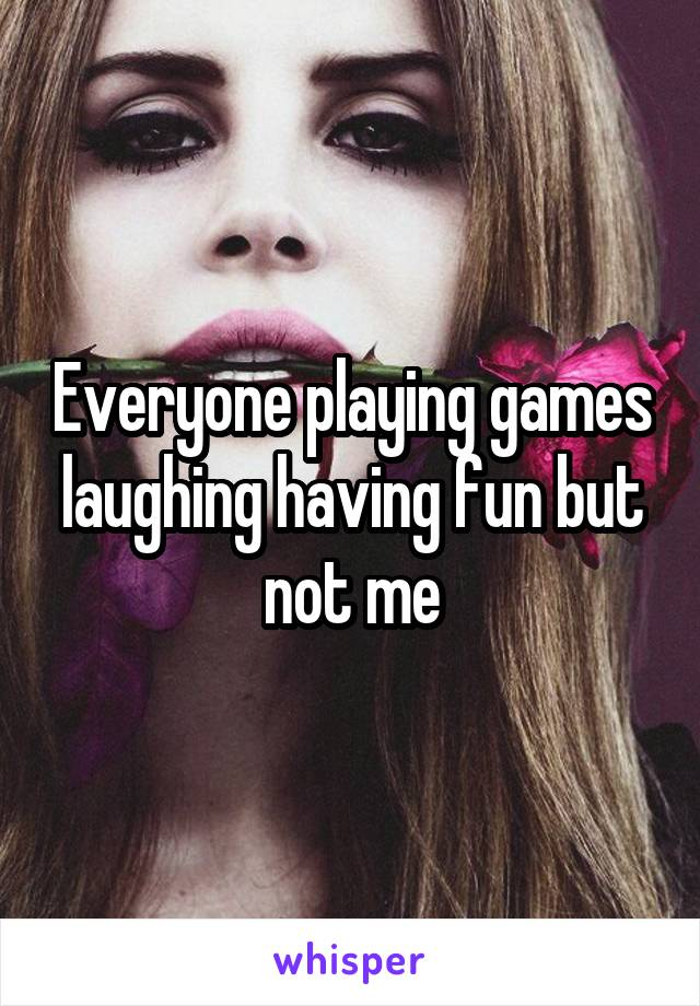 Everyone playing games laughing having fun but not me