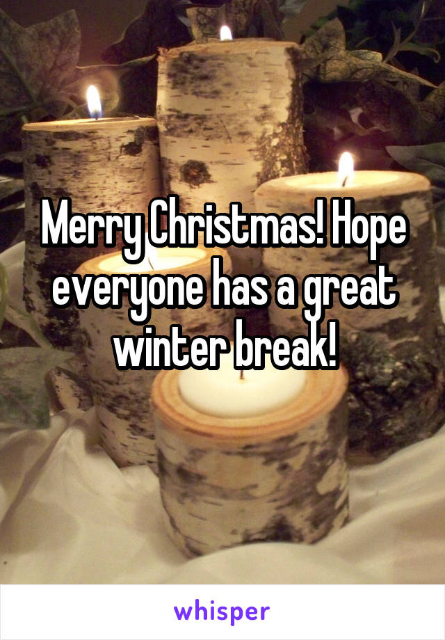 Merry Christmas! Hope everyone has a great winter break!