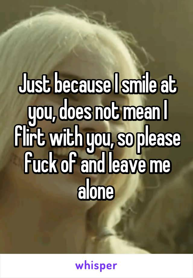Just because I smile at you, does not mean I flirt with you, so please fuck of and leave me alone