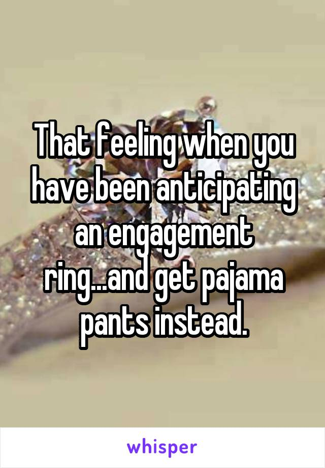That feeling when you have been anticipating an engagement ring...and get pajama pants instead.