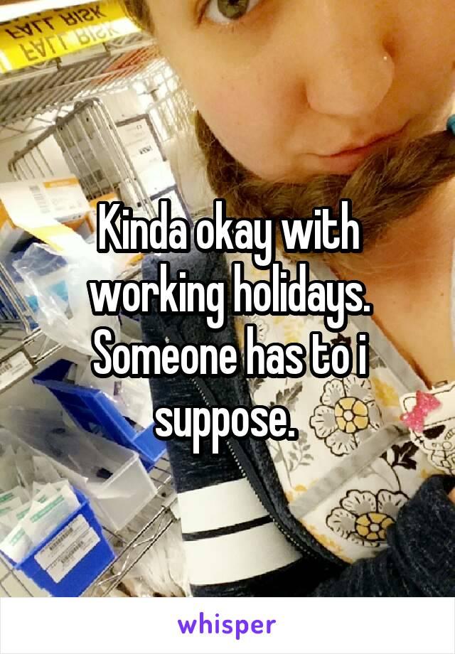 Kinda okay with working holidays. Someone has to i suppose.