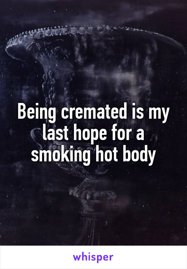 Being cremated is my last hope for a smoking hot body