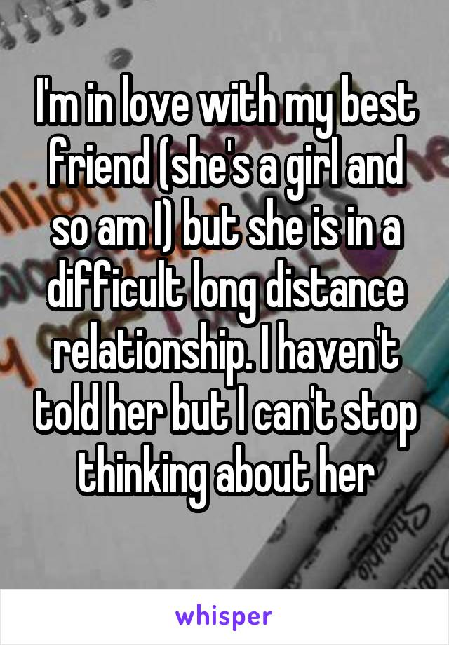 I'm in love with my best friend (she's a girl and so am I) but she is in a difficult long distance relationship. I haven't told her but I can't stop thinking about her