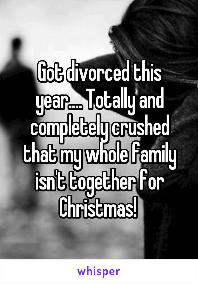 Got divorced this year.... Totally and completely crushed that my whole family isn't together for Christmas!